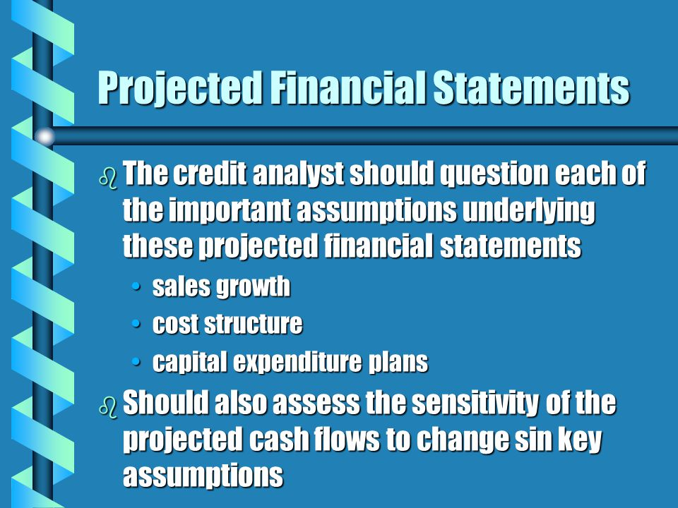 Projected Financial Statements b The credit analyst should question each of the important assumptions underlying these projected financial statements sales growthsales growth cost structurecost structure capital expenditure planscapital expenditure plans b Should also assess the sensitivity of the projected cash flows to change sin key assumptions