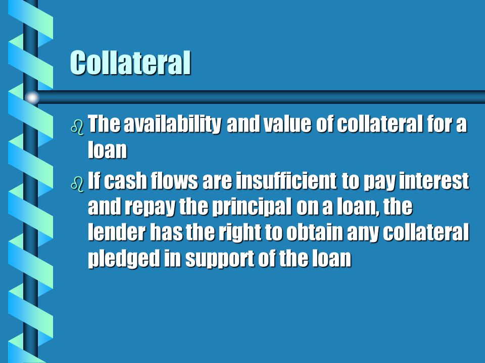 Collateral b The availability and value of collateral for a loan b If cash flows are insufficient to pay interest and repay the principal on a loan, the lender has the right to obtain any collateral pledged in support of the loan