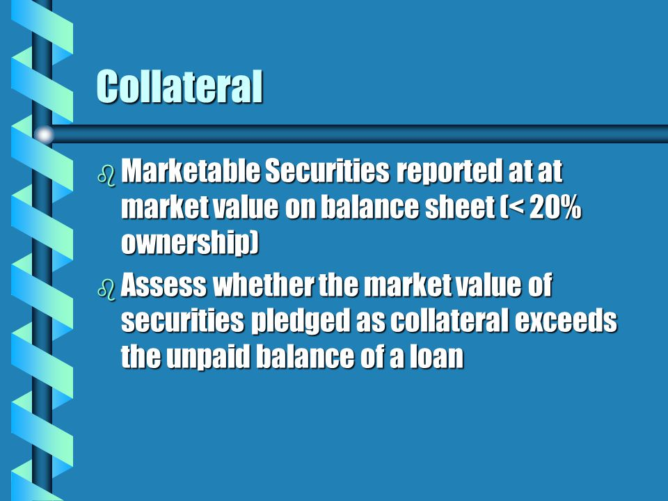Collateral b Marketable Securities reported at at market value on balance sheet (< 20% ownership) b Assess whether the market value of securities pledged as collateral exceeds the unpaid balance of a loan