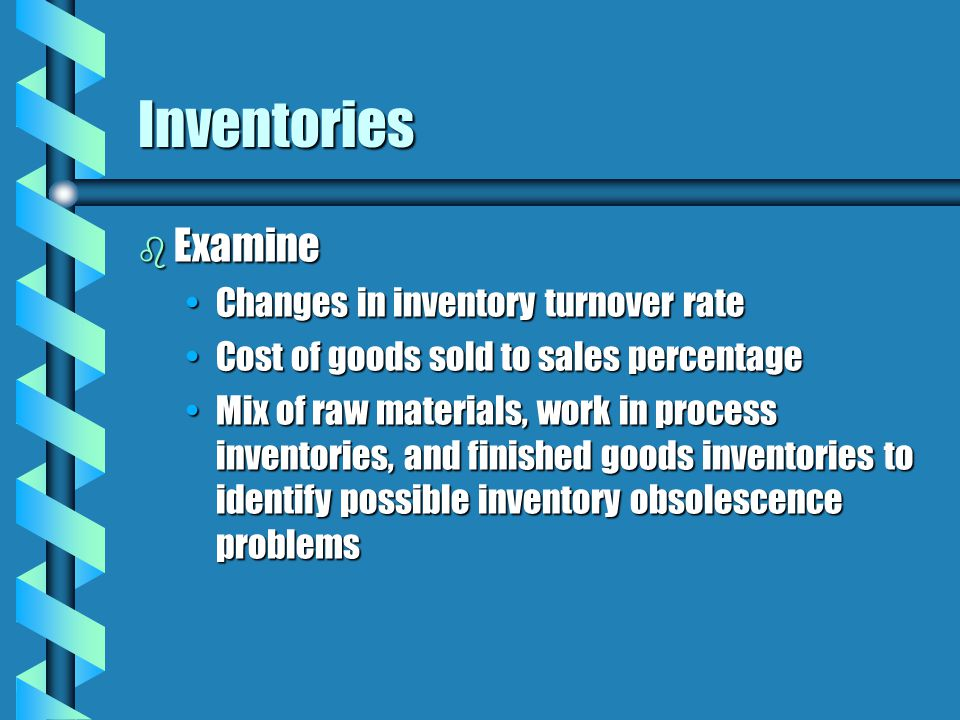 Inventories b Examine Changes in inventory turnover rateChanges in inventory turnover rate Cost of goods sold to sales percentageCost of goods sold to sales percentage Mix of raw materials, work in process inventories, and finished goods inventories to identify possible inventory obsolescence problemsMix of raw materials, work in process inventories, and finished goods inventories to identify possible inventory obsolescence problems