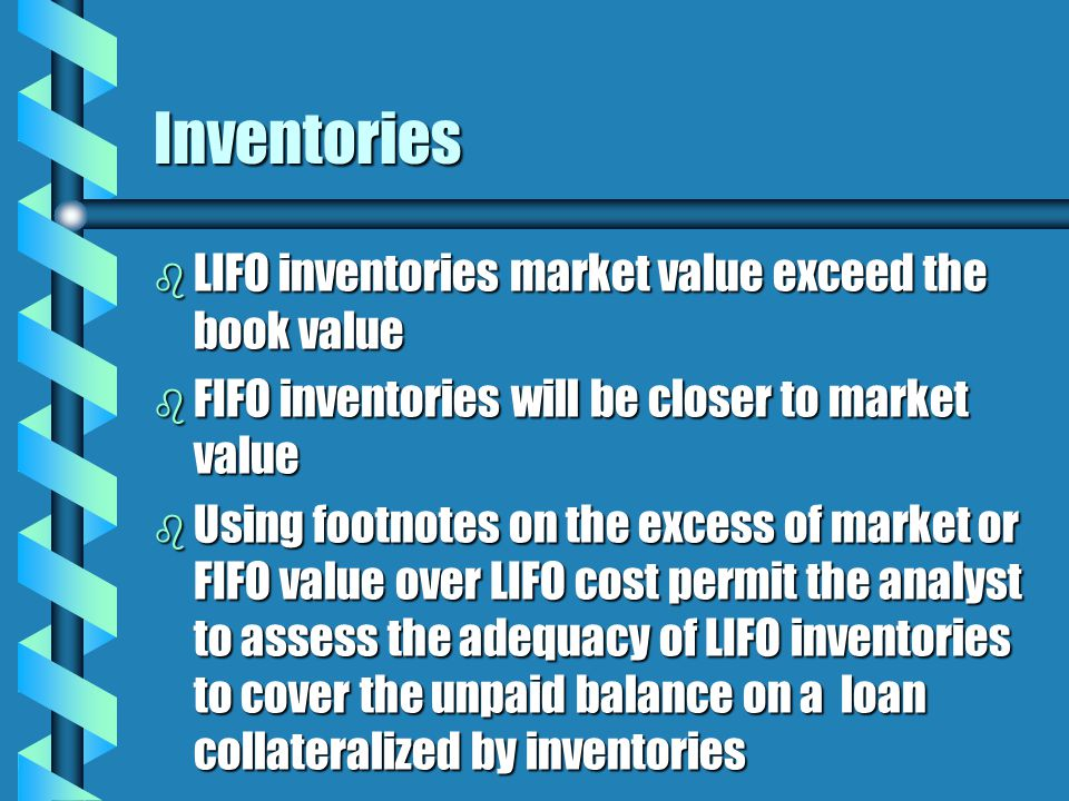 Inventories b LIFO inventories market value exceed the book value b FIFO inventories will be closer to market value b Using footnotes on the excess of market or FIFO value over LIFO cost permit the analyst to assess the adequacy of LIFO inventories to cover the unpaid balance on a loan collateralized by inventories