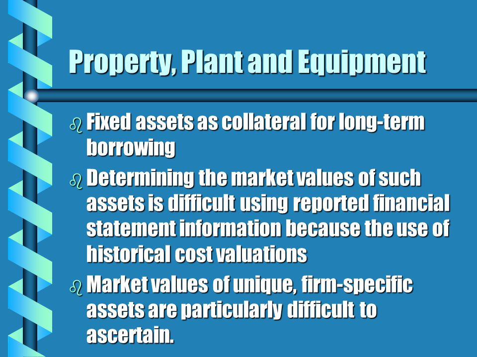 Property, Plant and Equipment b Fixed assets as collateral for long-term borrowing b Determining the market values of such assets is difficult using reported financial statement information because the use of historical cost valuations b Market values of unique, firm-specific assets are particularly difficult to ascertain.