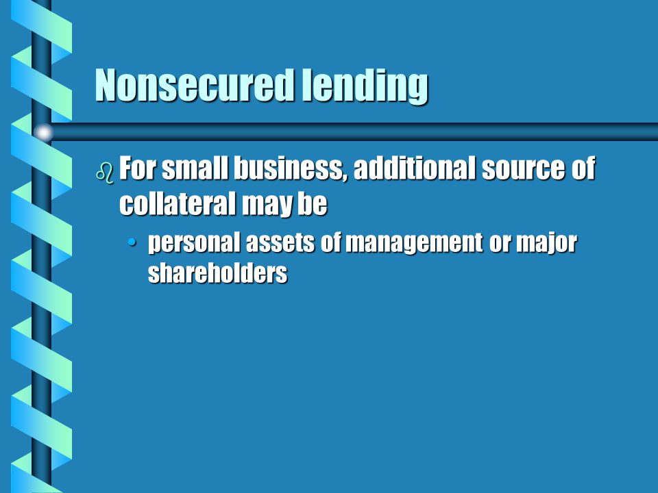 Nonsecured lending b For small business, additional source of collateral may be personal assets of management or major shareholderspersonal assets of management or major shareholders