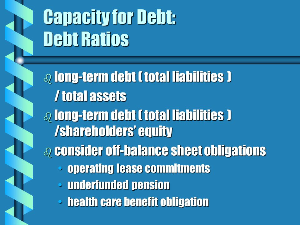 Capacity for Debt: Debt Ratios b long-term debt ( total liabilities ) / total assets b long-term debt ( total liabilities ) /shareholders' equity b consider off-balance sheet obligations operating lease commitmentsoperating lease commitments underfunded pensionunderfunded pension health care benefit obligationhealth care benefit obligation