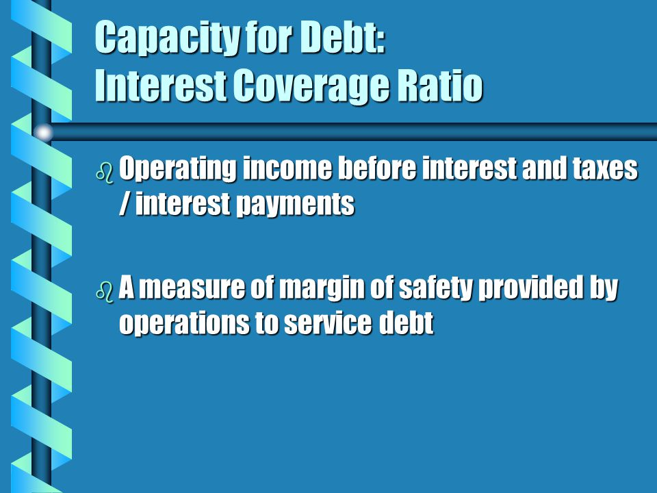 Capacity for Debt: Interest Coverage Ratio b Operating income before interest and taxes / interest payments b A measure of margin of safety provided by operations to service debt
