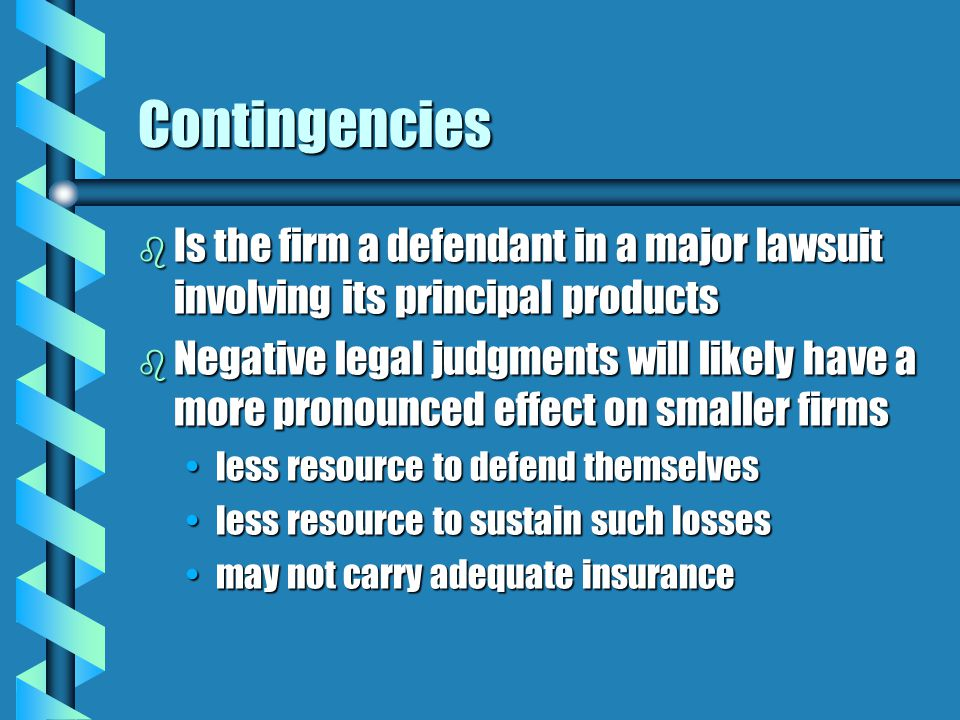 Contingencies b Is the firm a defendant in a major lawsuit involving its principal products b Negative legal judgments will likely have a more pronounced effect on smaller firms less resource to defend themselvesless resource to defend themselves less resource to sustain such lossesless resource to sustain such losses may not carry adequate insurancemay not carry adequate insurance