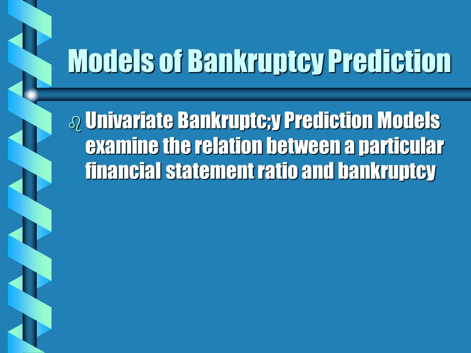 Models of Bankruptcy Prediction b Univariate Bankruptc;y Prediction Models examine the relation between a particular financial statement ratio and bankruptcy