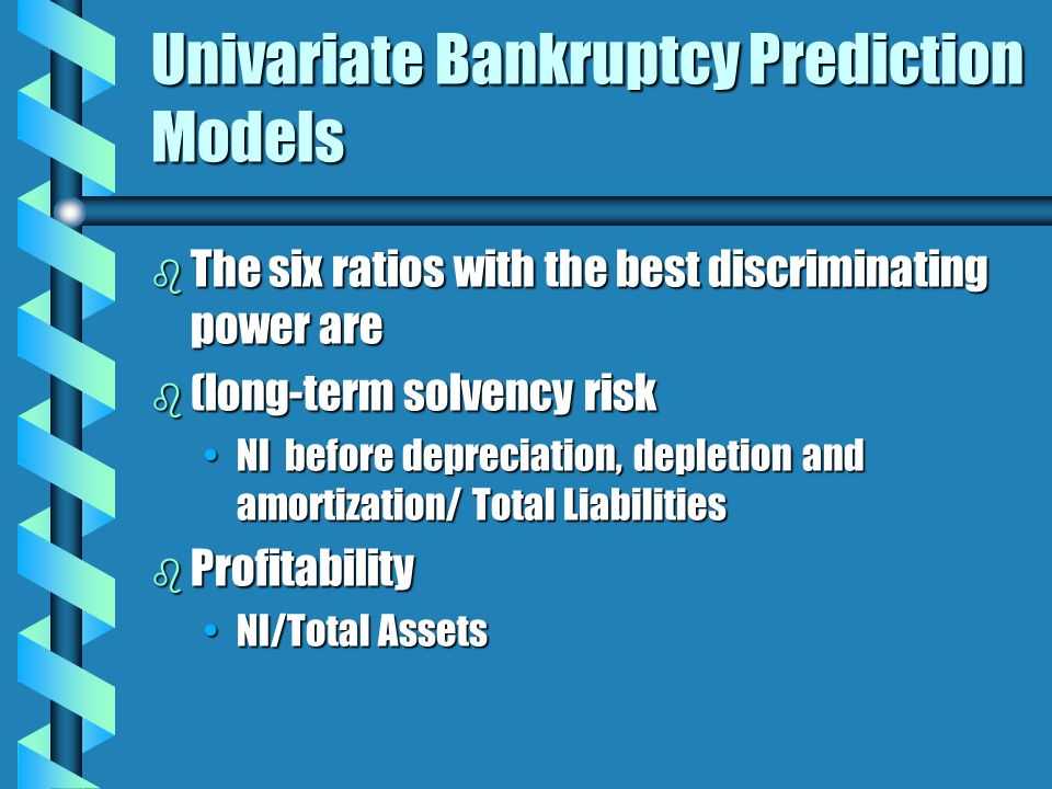Univariate Bankruptcy Prediction Models b The six ratios with the best discriminating power are b (long-term solvency risk NI before depreciation, depletion and amortization/ Total LiabilitiesNI before depreciation, depletion and amortization/ Total Liabilities b Profitability NI/Total AssetsNI/Total Assets