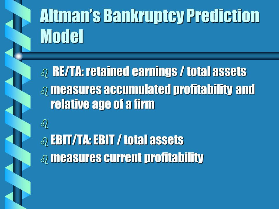 Altman's Bankruptcy Prediction Model b RE/TA: retained earnings / total assets b measures accumulated profitability and relative age of a firm b b EBIT/TA: EBIT / total assets b measures current profitability