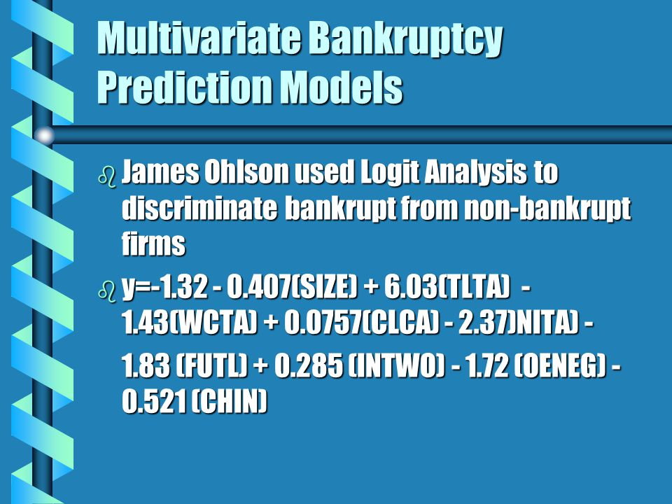 Multivariate Bankruptcy Prediction Models b James Ohlson used Logit Analysis to discriminate bankrupt from non-bankrupt firms b y=-1.32 - 0.407(SIZE) + 6.03(TLTA) - 1.43(WCTA) + 0.0757(CLCA) - 2.37)NITA) - 1.83 (FUTL) + 0.285 (INTWO) - 1.72 (OENEG) - 0.521 (CHIN)