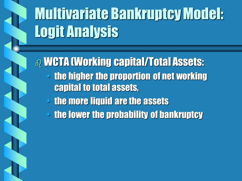 Multivariate Bankruptcy Model: Logit Analysis b WCTA (Working capital/Total Assets: the higher the proportion of net working capital to total assets,the higher the proportion of net working capital to total assets, the more liquid are the assetsthe more liquid are the assets the lower the probability of bankruptcythe lower the probability of bankruptcy