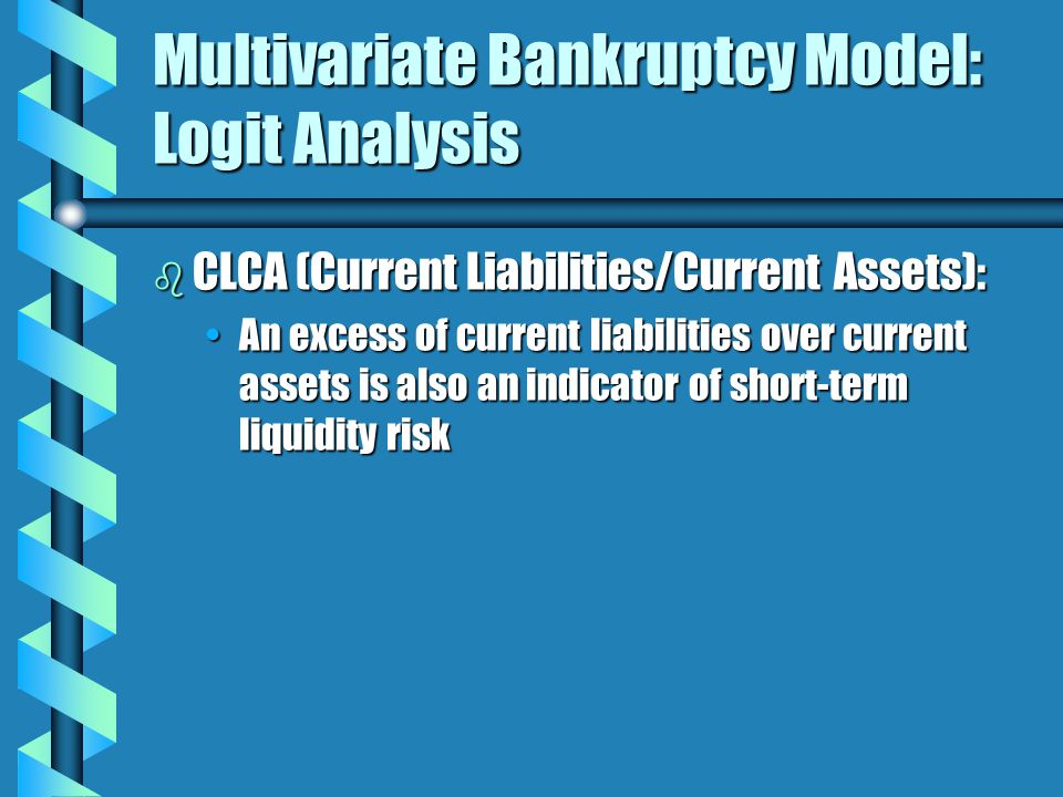 Multivariate Bankruptcy Model: Logit Analysis b CLCA (Current Liabilities/Current Assets): An excess of current liabilities over current assets is also an indicator of short-term liquidity riskAn excess of current liabilities over current assets is also an indicator of short-term liquidity risk