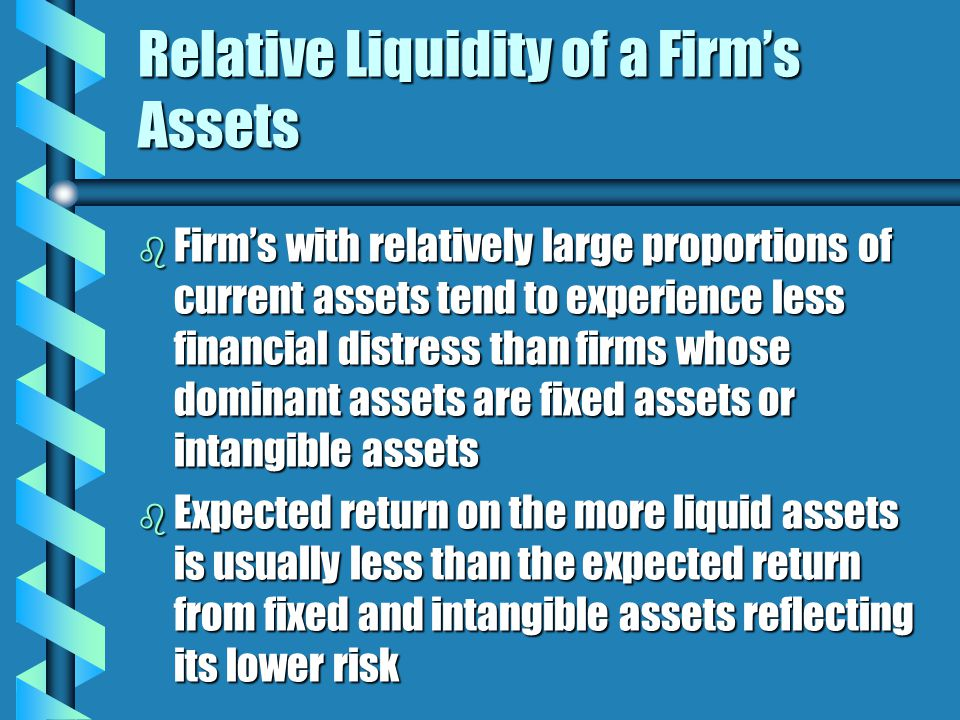 Relative Liquidity of a Firm's Assets b Firm's with relatively large proportions of current assets tend to experience less financial distress than firms whose dominant assets are fixed assets or intangible assets b Expected return on the more liquid assets is usually less than the expected return from fixed and intangible assets reflecting its lower risk