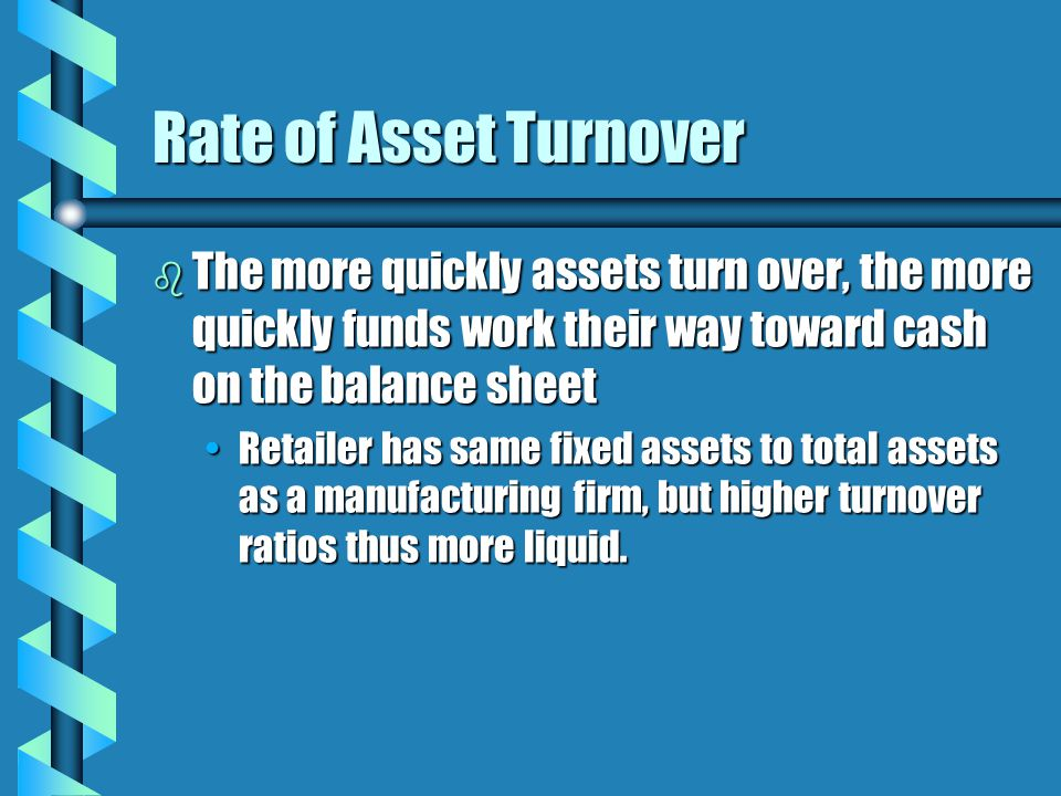 Rate of Asset Turnover b The more quickly assets turn over, the more quickly funds work their way toward cash on the balance sheet Retailer has same fixed assets to total assets as a manufacturing firm, but higher turnover ratios thus more liquid.Retailer has same fixed assets to total assets as a manufacturing firm, but higher turnover ratios thus more liquid.
