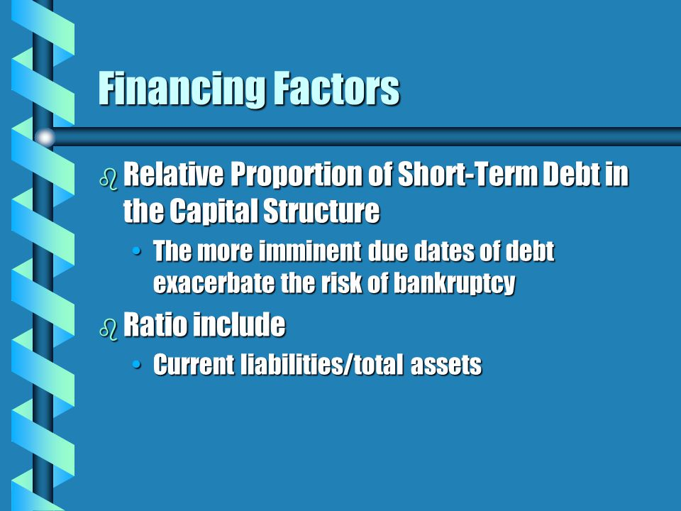 Financing Factors b Relative Proportion of Short-Term Debt in the Capital Structure The more imminent due dates of debt exacerbate the risk of bankruptcyThe more imminent due dates of debt exacerbate the risk of bankruptcy b Ratio include Current liabilities/total assetsCurrent liabilities/total assets