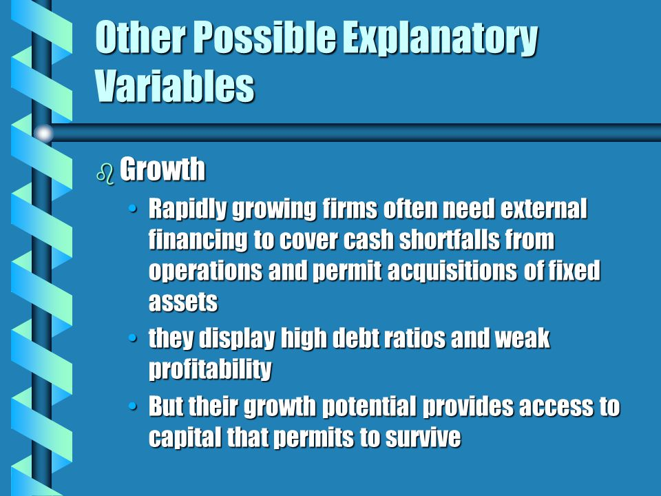 Other Possible Explanatory Variables b Growth Rapidly growing firms often need external financing to cover cash shortfalls from operations and permit acquisitions of fixed assetsRapidly growing firms often need external financing to cover cash shortfalls from operations and permit acquisitions of fixed assets they display high debt ratios and weak profitabilitythey display high debt ratios and weak profitability But their growth potential provides access to capital that permits to surviveBut their growth potential provides access to capital that permits to survive