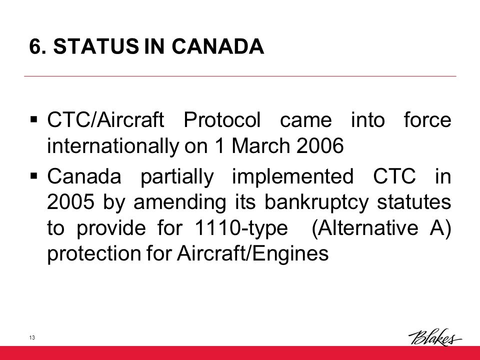6. STATUS IN CANADA  CTC/Aircraft Protocol came into force internationally on 1 March 2006  Canada partially implemented CTC in 2005 by amending its
