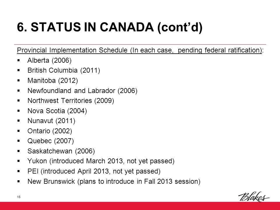 6. STATUS IN CANADA (cont'd) Provincial Implementation Schedule (In each case, pending federal ratification):  Alberta (2006)  British Columbia (201