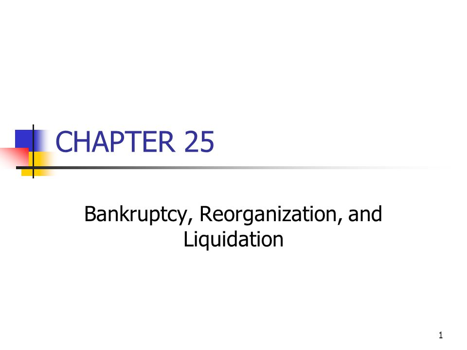 1 CHAPTER 25 Bankruptcy, Reorganization, and Liquidation
