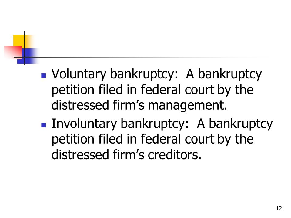 12 Voluntary bankruptcy: A bankruptcy petition filed in federal court by the distressed firm's management. Involuntary bankruptcy: A bankruptcy petiti