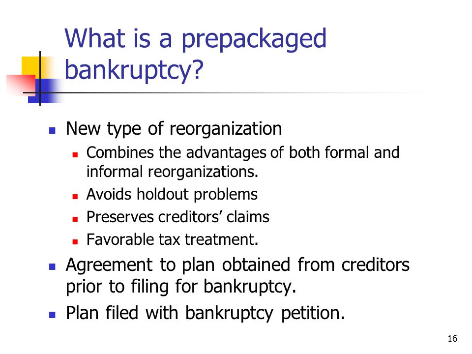 16 What is a prepackaged bankruptcy? New type of reorganization Combines the advantages of both formal and informal reorganizations. Avoids holdout pr