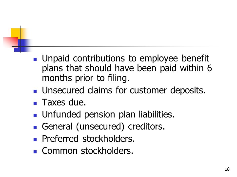 18 Unpaid contributions to employee benefit plans that should have been paid within 6 months prior to filing. Unsecured claims for customer deposits.