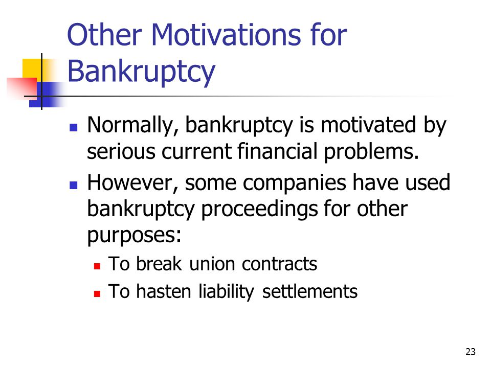 23 Other Motivations for Bankruptcy Normally, bankruptcy is motivated by serious current financial problems. However, some companies have used bankrup
