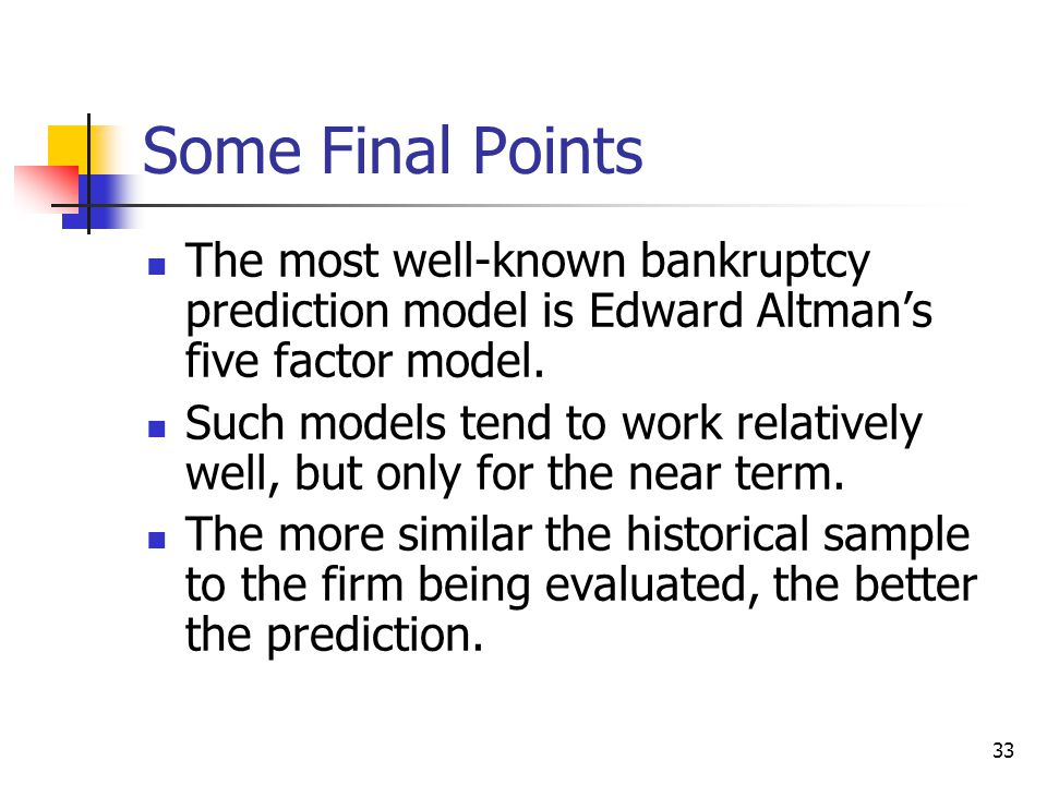 33 Some Final Points The most well-known bankruptcy prediction model is Edward Altman's five factor model. Such models tend to work relatively well, b