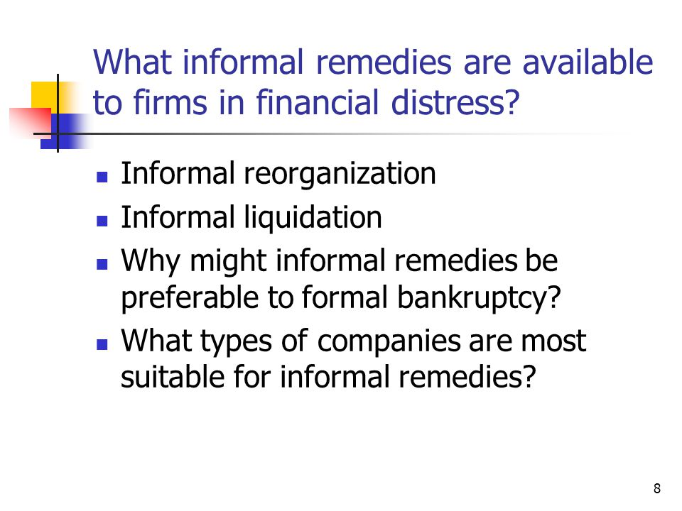 8 What informal remedies are available to firms in financial distress? Informal reorganization Informal liquidation Why might informal remedies be pre