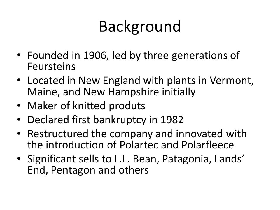 Background Founded in 1906, led by three generations of Feursteins Located in New England with plants in Vermont, Maine, and New Hampshire initially Maker of knitted produts Declared first bankruptcy in 1982 Restructured the company and innovated with the introduction of Polartec and Polarfleece Significant sells to L.L.