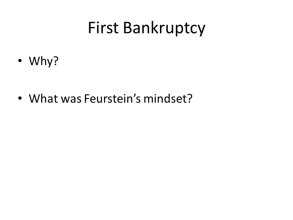 First Bankruptcy Why? What was Feurstein's mindset?