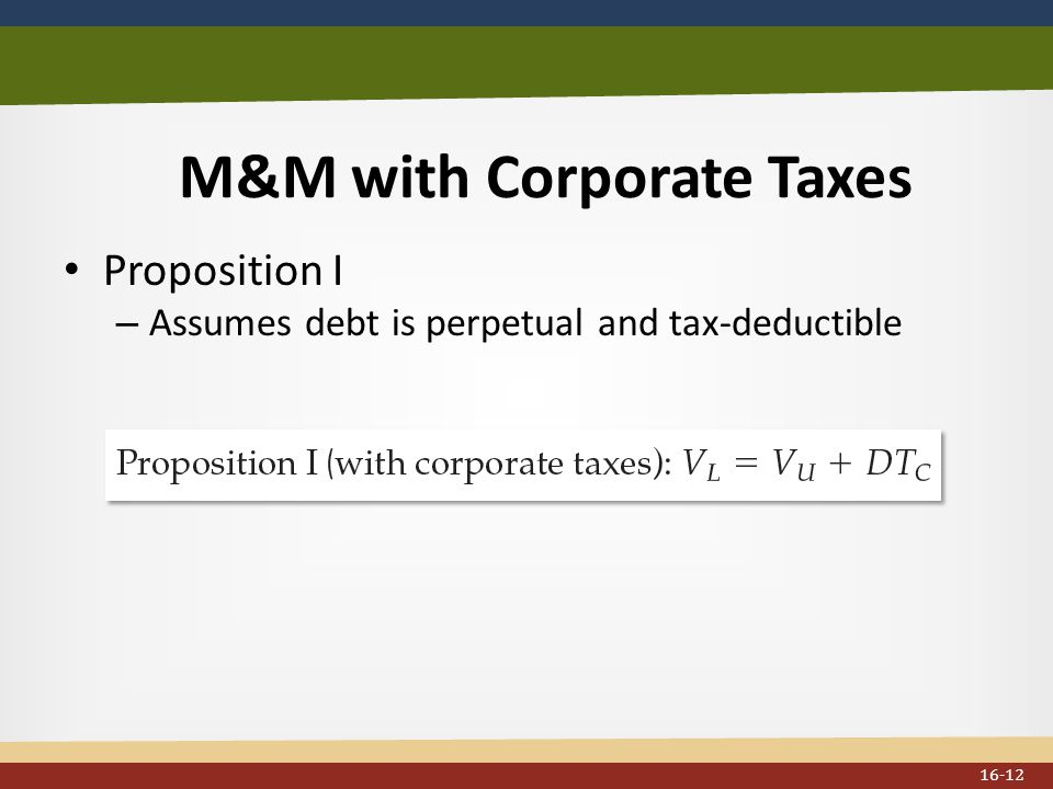 M&M with Corporate Taxes Proposition I – Assumes debt is perpetual and tax-deductible 16-12