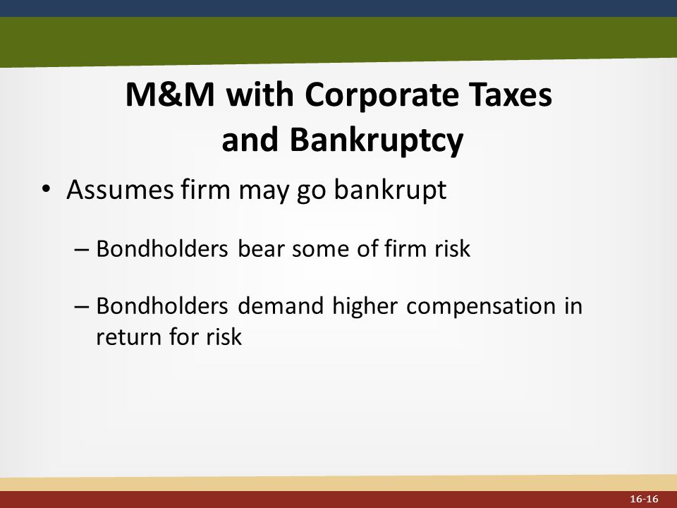 M&M with Corporate Taxes and Bankruptcy Assumes firm may go bankrupt – Bondholders bear some of firm risk – Bondholders demand higher compensation in return for risk 16-16