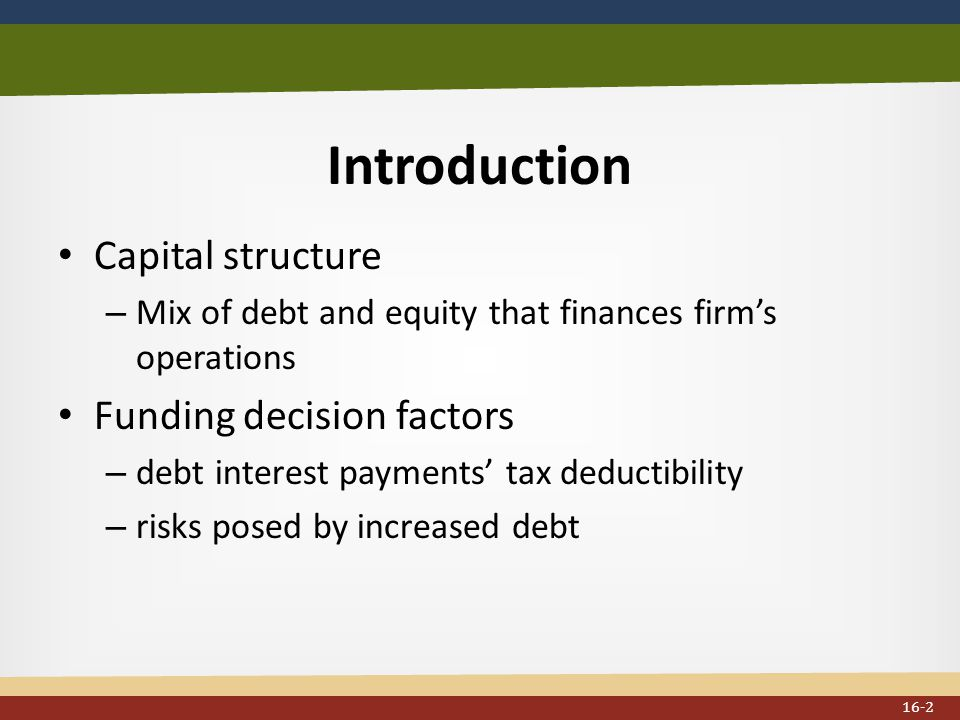 Introduction Capital structure – Mix of debt and equity that finances firm's operations Funding decision factors – debt interest payments' tax deductibility – risks posed by increased debt 16-2