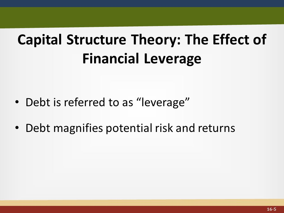 Capital Structure Theory: The Effect of Financial Leverage Debt is referred to as leverage Debt magnifies potential risk and returns 16-5