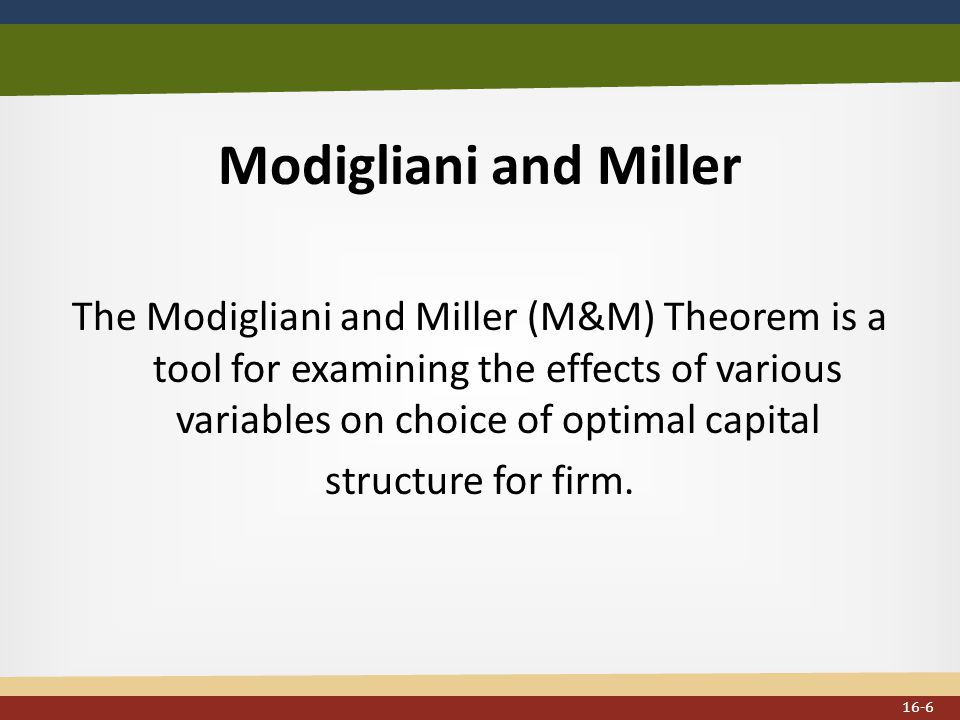 Modigliani and Miller The Modigliani and Miller (M&M) Theorem is a tool for examining the effects of various variables on choice of optimal capital structure for firm.