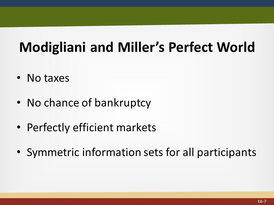 Modigliani and Miller's Perfect World No taxes No chance of bankruptcy Perfectly efficient markets Symmetric information sets for all participants 16-7