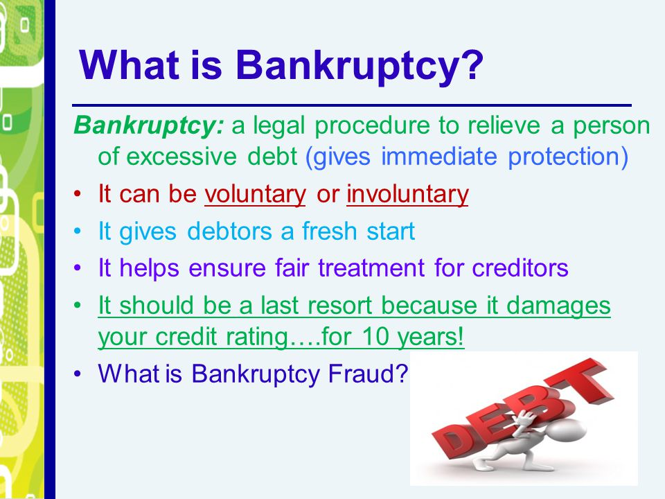 What is Bankruptcy? Bankruptcy: a legal procedure to relieve a person of excessive debt (gives immediate protection) It can be voluntary or involuntar