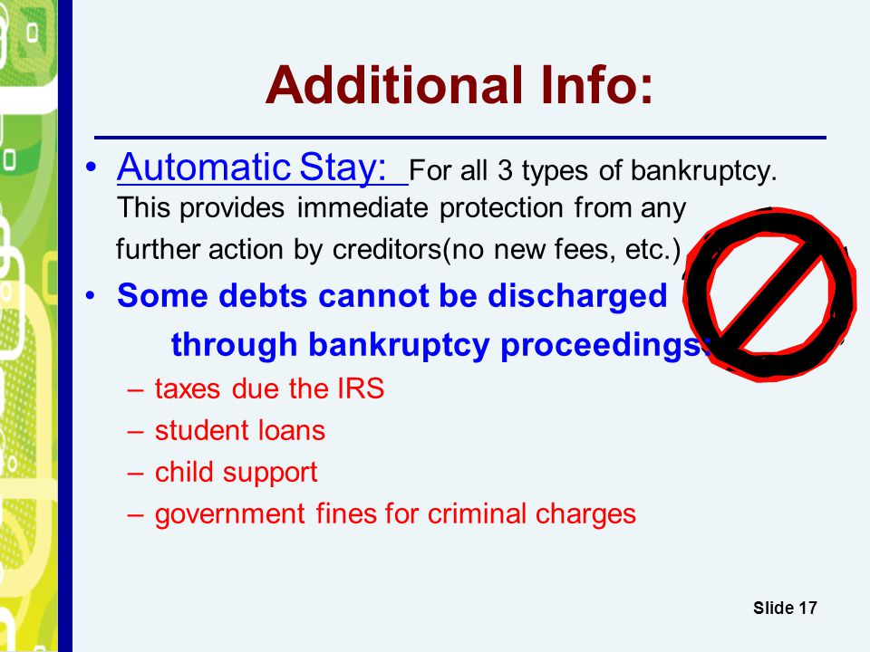 Additional Info: Slide 17 Automatic Stay: For all 3 types of bankruptcy. This provides immediate protection from any further action by creditors(no ne