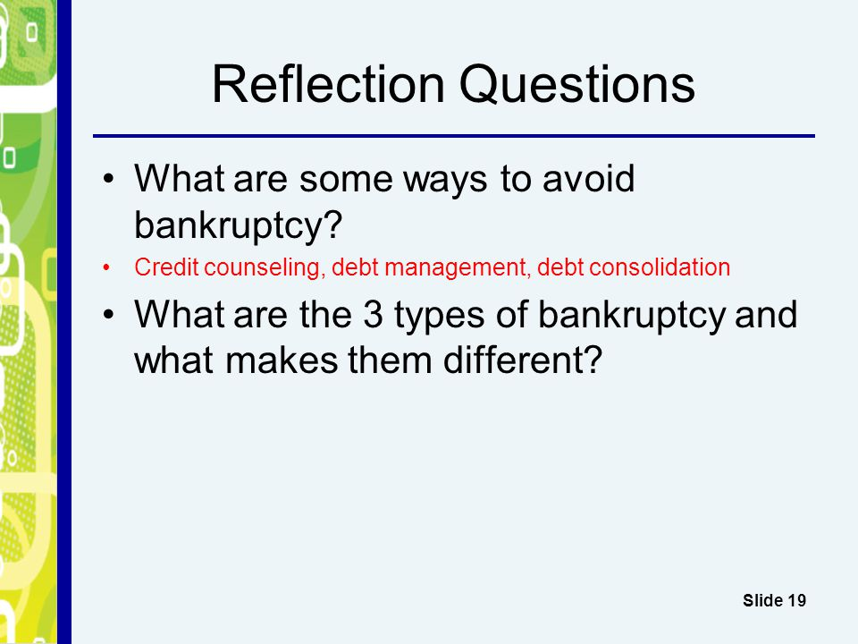 Reflection Questions What are some ways to avoid bankruptcy? Credit counseling, debt management, debt consolidation What are the 3 types of bankruptcy