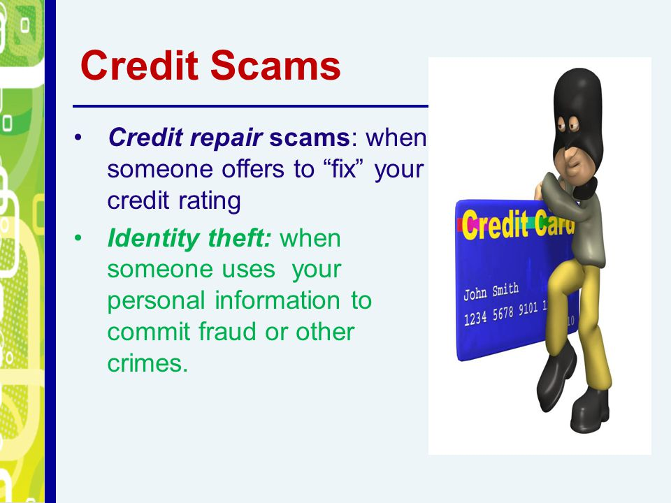 "Credit Scams Credit repair scams: when someone offers to ""fix"" your credit rating Identity theft: when someone uses your personal information to commi"