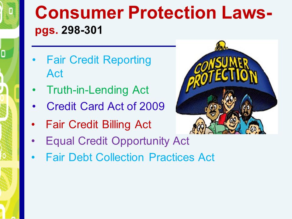 Consumer Protection Laws- pgs. 298-301 Fair Credit Reporting Act Truth-in-Lending Act Credit Card Act of 2009 Fair Credit Billing Act Equal Credit Opp