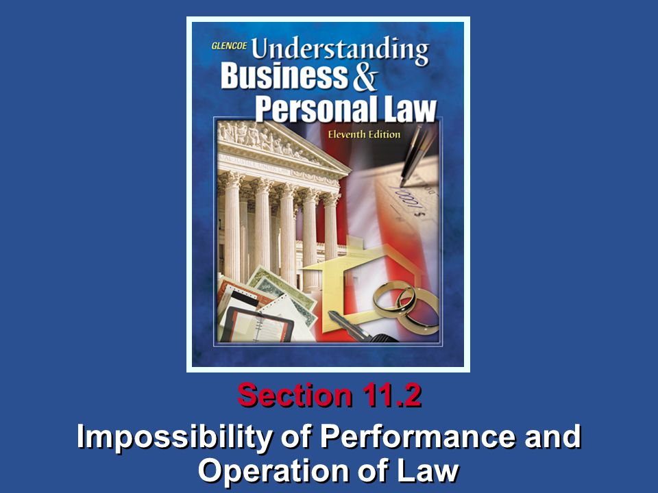 Understanding Business and Personal Law Impossibility of Performance and Operation of Law Section 11.2 How Contracts Come to an End A contract that becomes legally impossible to perform generally may be discharged and both parties released from the obligation.
