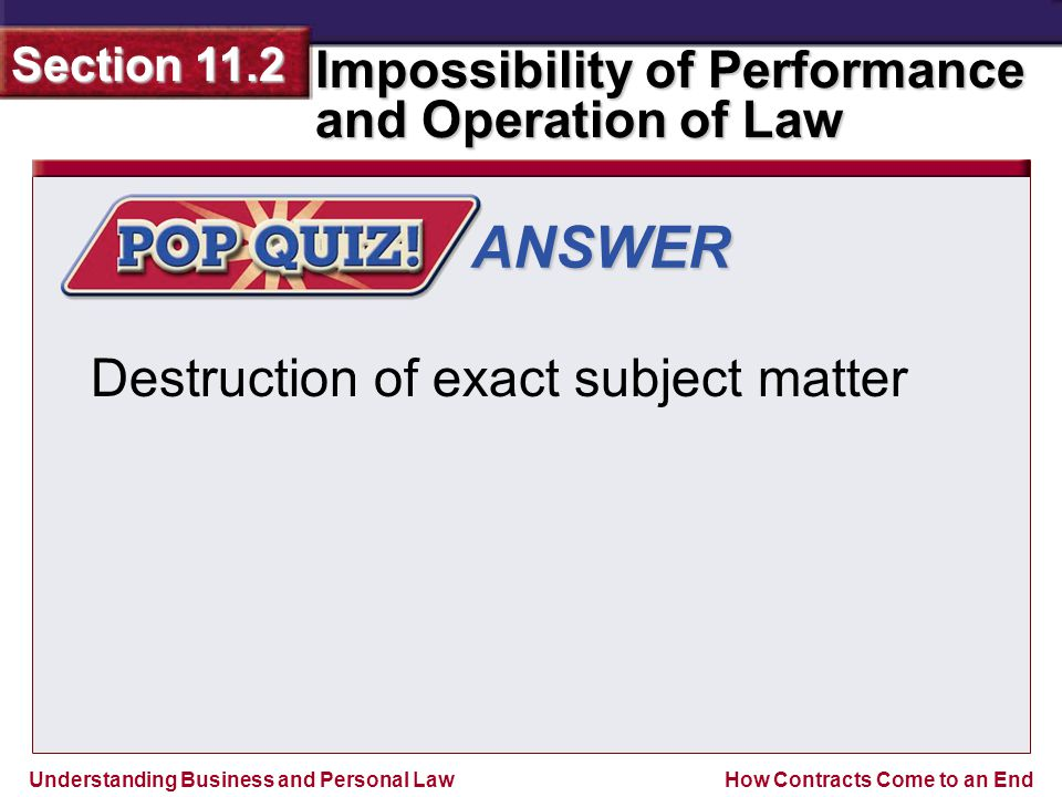 Understanding Business and Personal Law Impossibility of Performance and Operation of Law Section 11.2 How Contracts Come to an End ANSWER Destruction of exact subject matter
