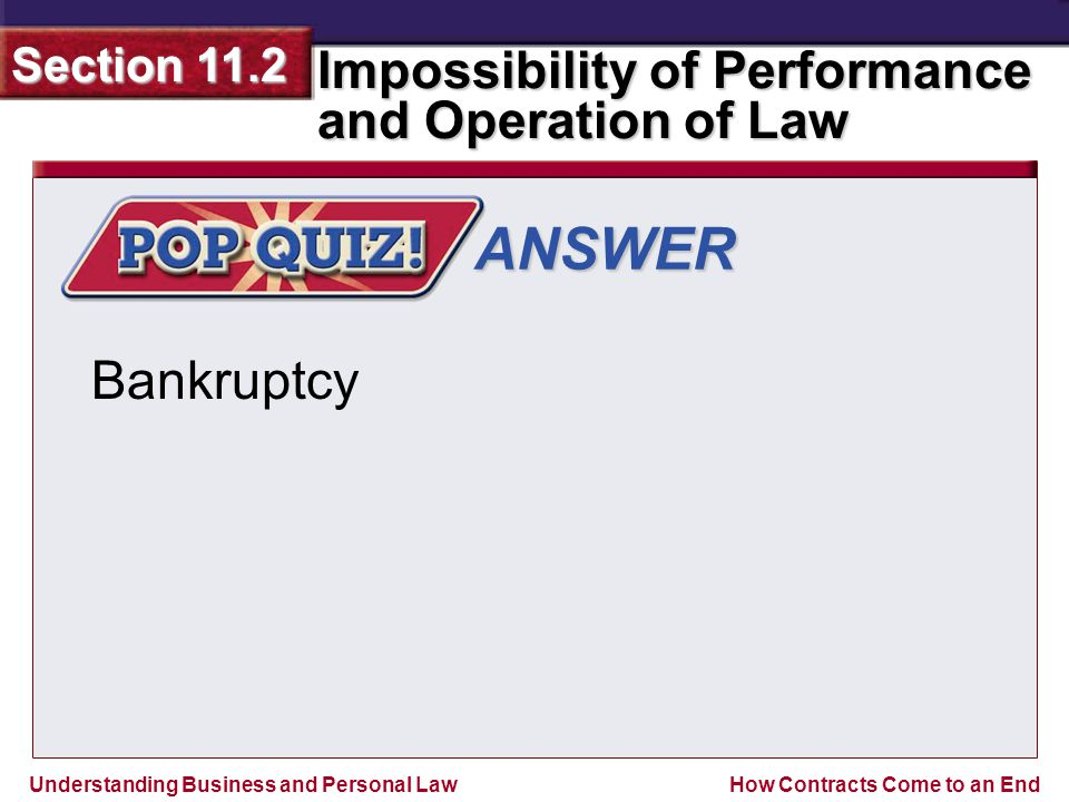 Understanding Business and Personal Law Impossibility of Performance and Operation of Law Section 11.2 How Contracts Come to an End ANSWER Bankruptcy