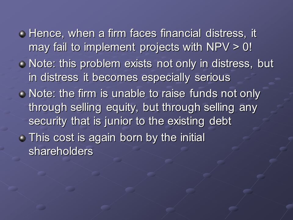 Hence, when a firm faces financial distress, it may fail to implement projects with NPV > 0! Note: this problem exists not only in distress, but in di