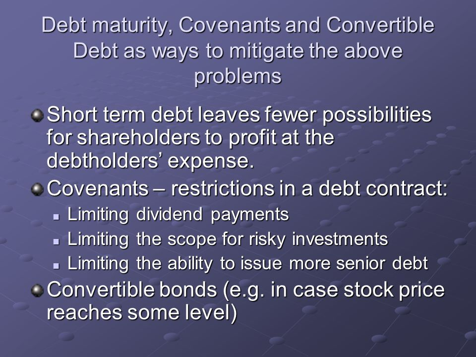 Debt maturity, Covenants and Convertible Debt as ways to mitigate the above problems Short term debt leaves fewer possibilities for shareholders to pr