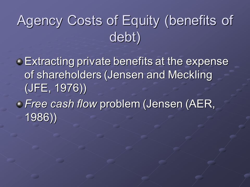 Agency Costs of Equity (benefits of debt) Extracting private benefits at the expense of shareholders (Jensen and Meckling (JFE, 1976)) Free cash flow