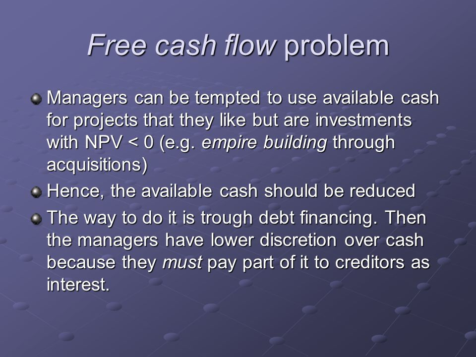 Free cash flow problem Managers can be tempted to use available cash for projects that they like but are investments with NPV < 0 (e.g. empire buildin