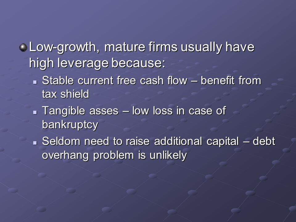Low-growth, mature firms usually have high leverage because: Stable current free cash flow – benefit from tax shield Stable current free cash flow – b